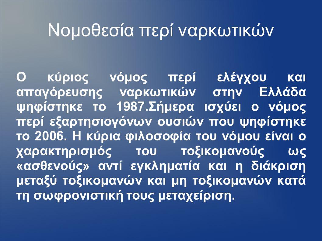 Νομοθεσία περί ναρκωτικών Ο κύριος νόμος περί ελέγχου και απαγόρευσης ναρκωτικών στην Ελλάδα ψηφίστηκε το 1987.Σήμερα ισχύει ο νόμος περί εξαρτησιογόνων ουσιών που ψηφίστηκε το 2006.