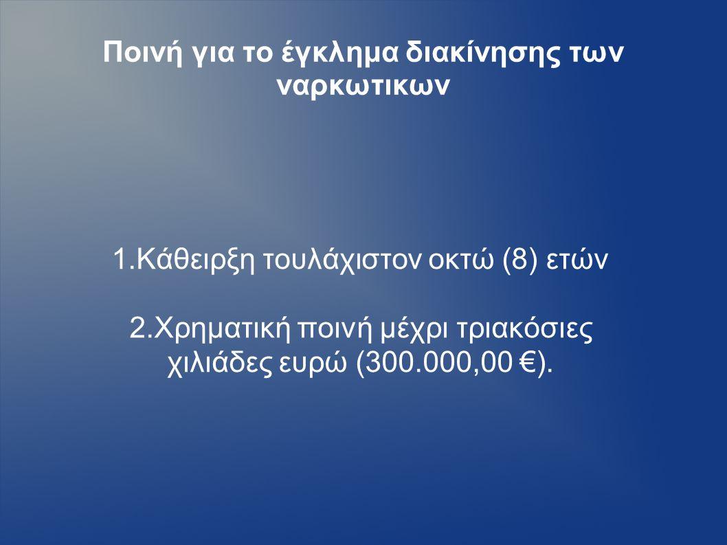 Ποινή για το έγκλημα διακίνησης των ναρκωτικων 1.Κάθειρξη τουλάχιστον οκτώ (8) ετών 2.Χρηματική ποινή μέχρι τριακόσιες χιλιάδες ευρώ (300.000,00 €).