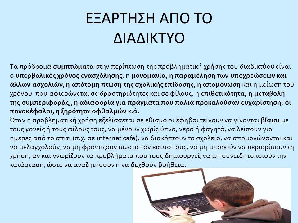 ΕΞΑΡΤΗΣΗ ΑΠΟ ΤΟ ΔΙΑΔΙΚΤΥΟ Τα πρόδρομα συμπτώματα στην περίπτωση της προβληματική χρήσης του διαδικτύου είναι ο υπερβολικός χρόνος ενασχόλησης, η μονομανία, η παραμέληση των υποχρεώσεων και άλλων ασχολιών, η απότομη πτώση της σχολικής επίδοσης, η απομόνωση και η μείωση του χρόνου που αφιερώνεται σε δραστηριότητες και σε φίλους, η επιθετικότητα, η μεταβολή της συμπεριφοράς,, η αδιαφορία για πράγματα που παλιά προκαλούσαν ευχαρίστηση, οι πονοκέφαλοι, η ξηρότητα οφθαλμών κ.ά.