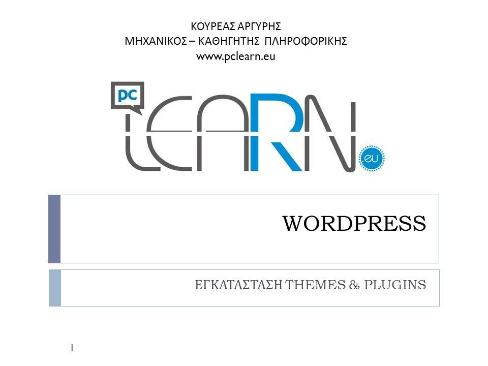 WORDPRESS ΕΓΚΑΤΑΣΤΑΣΗ THEMES & PLUGINS 1 ΚΟΥΡΕΑΣ ΑΡΓΥΡΗΣ ΜΗΧΑΝΙΚΟΣ – ΚΑΘΗΓΗΤΗΣ ΠΛΗΡΟΦΟΡΙΚΗΣ www.pclearn.eu