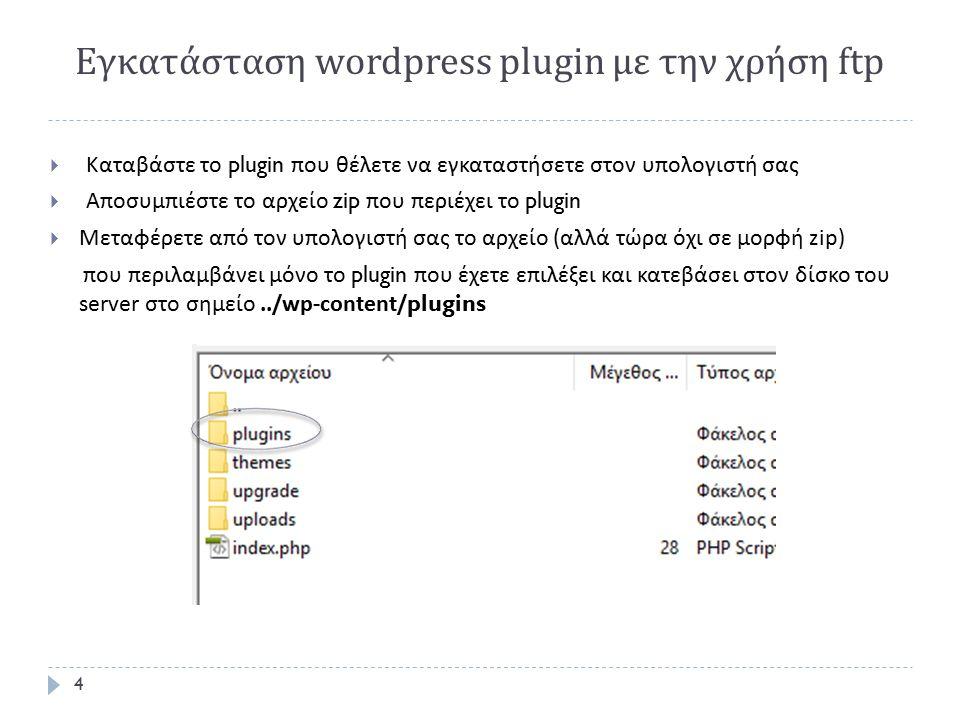 Εγκατάσταση wordpress plugin με την χρήση ftp 4  Καταβάστε το plugin που θέλετε να εγκαταστήσετε στον υπολογιστή σας  Αποσυμπιέστε το αρχείο zip που περιέχει το plugin  Μεταφέρετε από τον υπολογιστή σας το αρχείο ( αλλά τώρα όχι σε μορφή zip) που περιλαμβάνει μόνο το plugin που έχετε επιλέξει και κατεβάσει στον δίσκο του server στο σημείο../wp-content/plugins