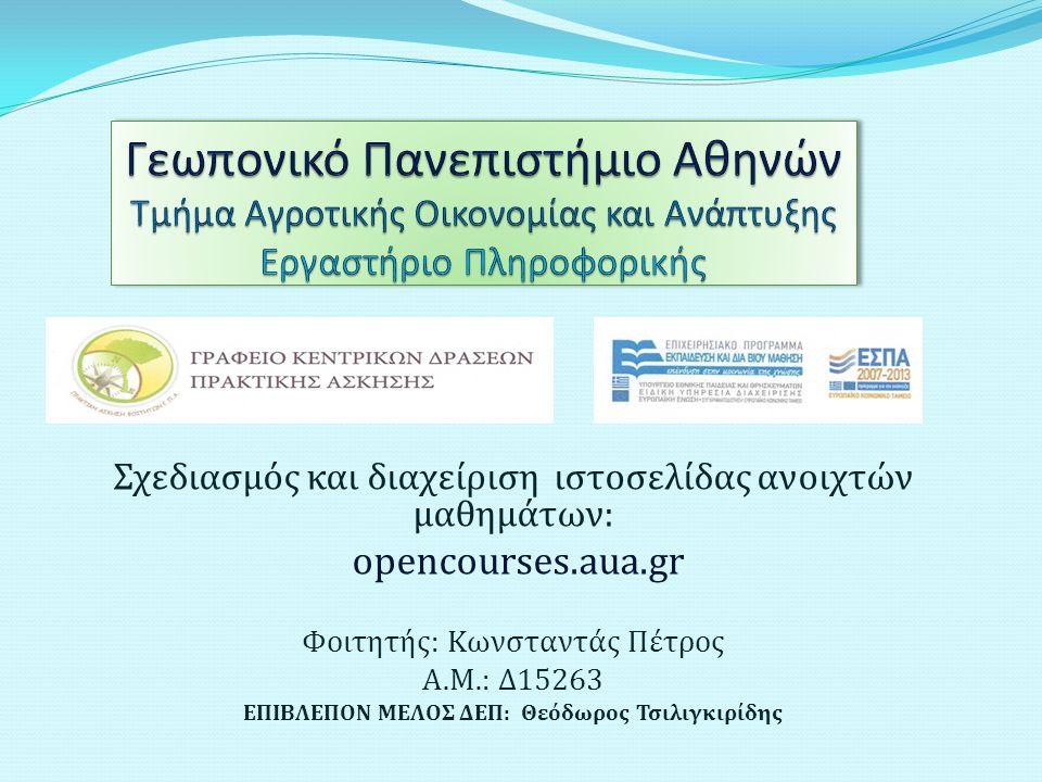 Σχεδιασμός και διαχείριση ιστοσελίδας ανοιχτών μαθημάτων: opencourses.aua.gr Φοιτητής: Kωνσταντάς Πέτρος Α.Μ.: Δ15263 ΕΠΙΒΛΕΠΟΝ ΜΕΛΟΣ ΔΕΠ: Θεόδωρος Τσιλιγκιρίδης
