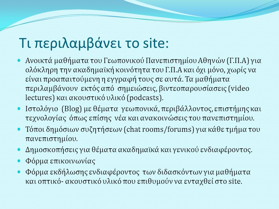 Τι περιλαμβάνει το site: Ανοικτά μαθήματα του Γεωπονικού Πανεπιστημίου Αθηνών (Γ.Π.Α) για ολόκληρη την ακαδημαϊκή κοινότητα του Γ.Π.Α και όχι μόνο, χωρίς να είναι προαπαιτούμενη η εγγραφή τους σε αυτά.