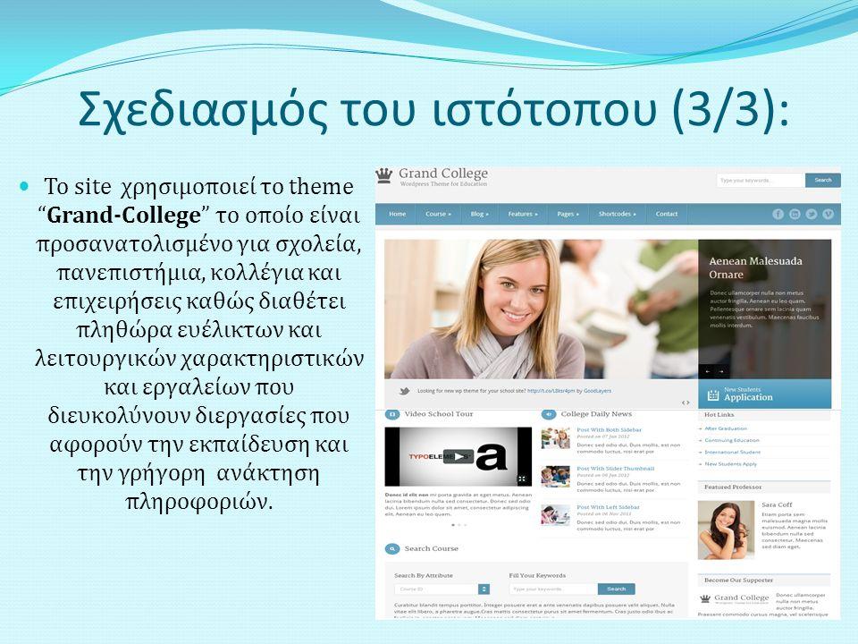 Σχεδιασμός του ιστότοπου (3/3): Το site χρησιμοποιεί το theme Grand-College το οποίο είναι προσανατολισμένο για σχολεία, πανεπιστήμια, κολλέγια και επιχειρήσεις καθώς διαθέτει πληθώρα ευέλικτων και λειτουργικών χαρακτηριστικών και εργαλείων που διευκολύνουν διεργασίες που αφορούν την εκπαίδευση και την γρήγορη ανάκτηση πληροφοριών.