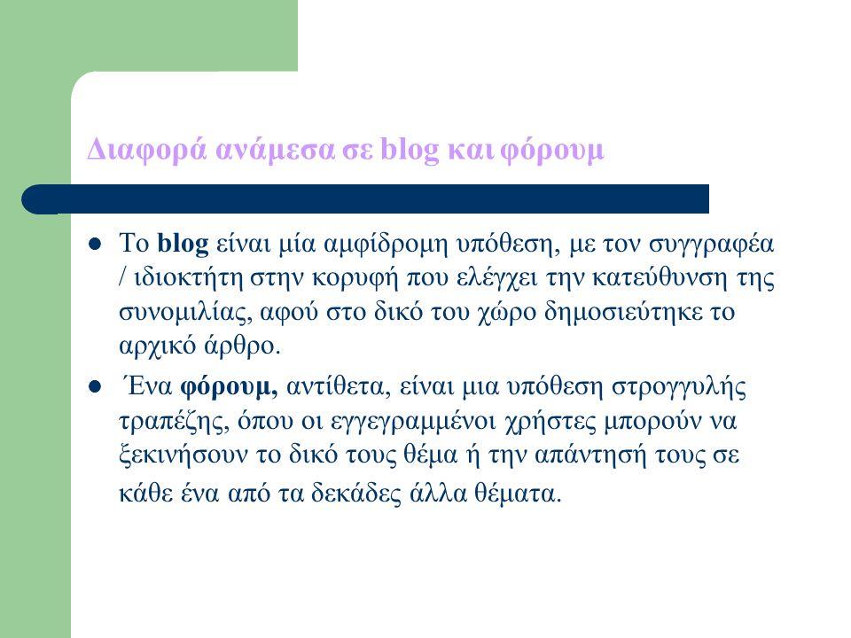 Διαφορά ανάμεσα σε blog και φόρουμ Το blog είναι μία αμφίδρομη υπόθεση, με τον συγγραφέα / ιδιοκτήτη στην κορυφή που ελέγχει την κατεύθυνση της συνομιλίας, αφού στο δικό του χώρο δημοσιεύτηκε το αρχικό άρθρο.