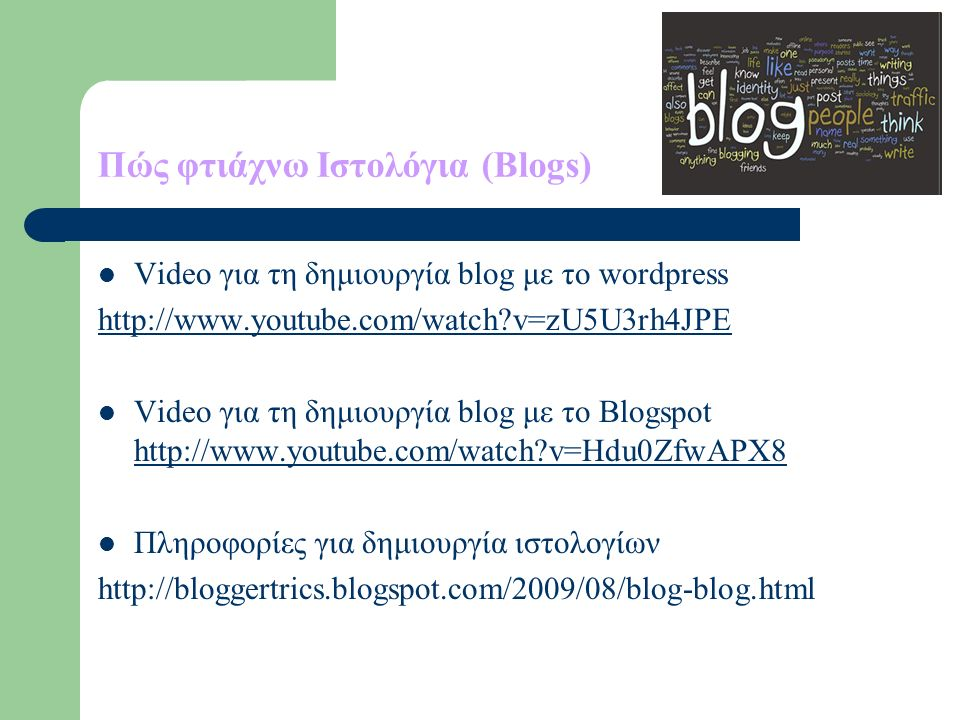 Πώς φτιάχνω Ιστολόγια (Blogs) Video για τη δημιουργία blog με το wordpress http://www.youtube.com/watch v=zU5U3rh4JPE Video για τη δημιουργία blog με το Blogspot http://www.youtube.com/watch v=Hdu0ZfwAPX8 http://www.youtube.com/watch v=Hdu0ZfwAPX8 Πληροφορίες για δημιουργία ιστολογίων http://bloggertrics.blogspot.com/2009/08/blog-blog.html