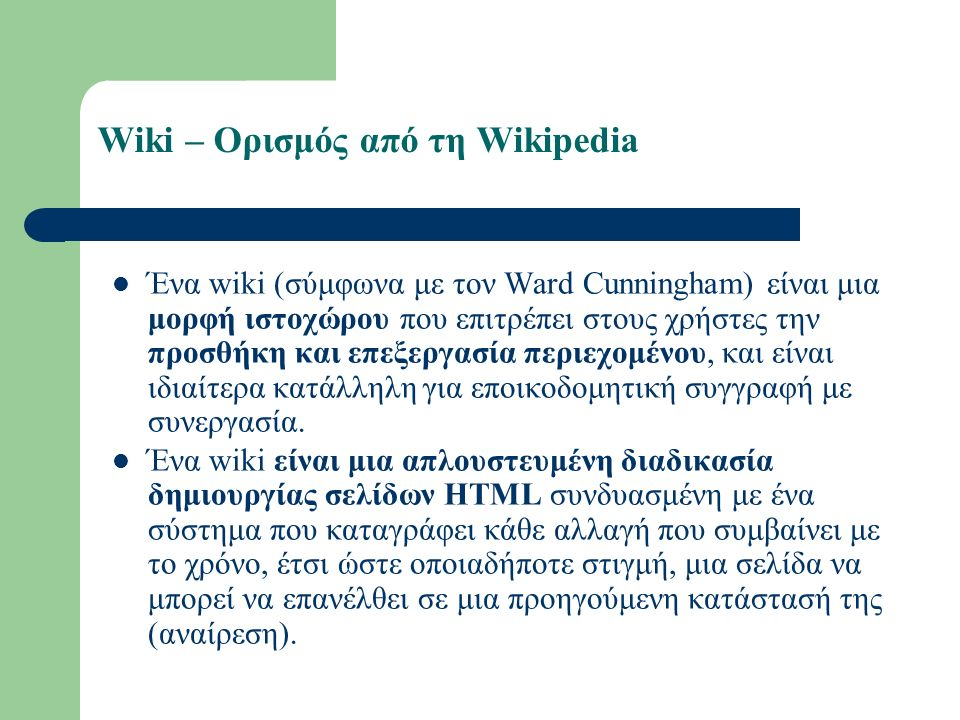 Wiki – Ορισμός από τη Wikipedia Ένα wiki (σύμφωνα με τον Ward Cunningham) είναι μια μορφή ιστοχώρου που επιτρέπει στους χρήστες την προσθήκη και επεξεργασία περιεχομένου, και είναι ιδιαίτερα κατάλληλη για εποικοδομητική συγγραφή με συνεργασία.