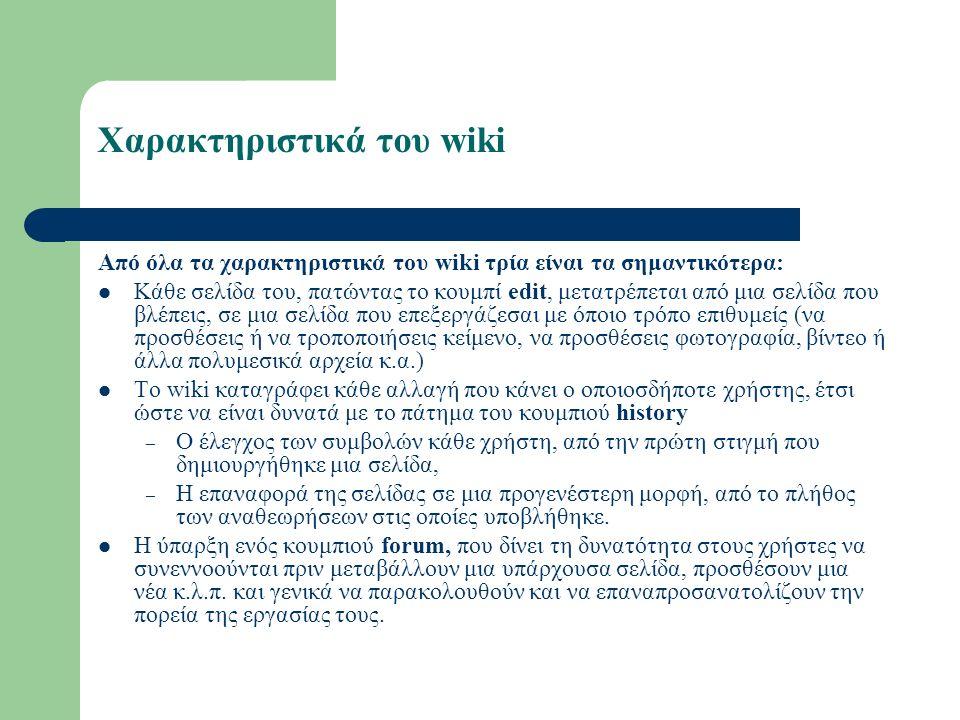 Χαρακτηριστικά του wiki Από όλα τα χαρακτηριστικά του wiki τρία είναι τα σημαντικότερα: Κάθε σελίδα του, πατώντας το κουμπί edit, μετατρέπεται από μια σελίδα που βλέπεις, σε μια σελίδα που επεξεργάζεσαι με όποιο τρόπο επιθυμείς (να προσθέσεις ή να τροποποιήσεις κείμενο, να προσθέσεις φωτογραφία, βίντεο ή άλλα πολυμεσικά αρχεία κ.α.) Το wiki καταγράφει κάθε αλλαγή που κάνει ο οποιοσδήποτε χρήστης, έτσι ώστε να είναι δυνατά με το πάτημα του κουμπιού history – Ο έλεγχος των συμβολών κάθε χρήστη, από την πρώτη στιγμή που δημιουργήθηκε μια σελίδα, – Η επαναφορά της σελίδας σε μια προγενέστερη μορφή, από το πλήθος των αναθεωρήσεων στις οποίες υποβλήθηκε.