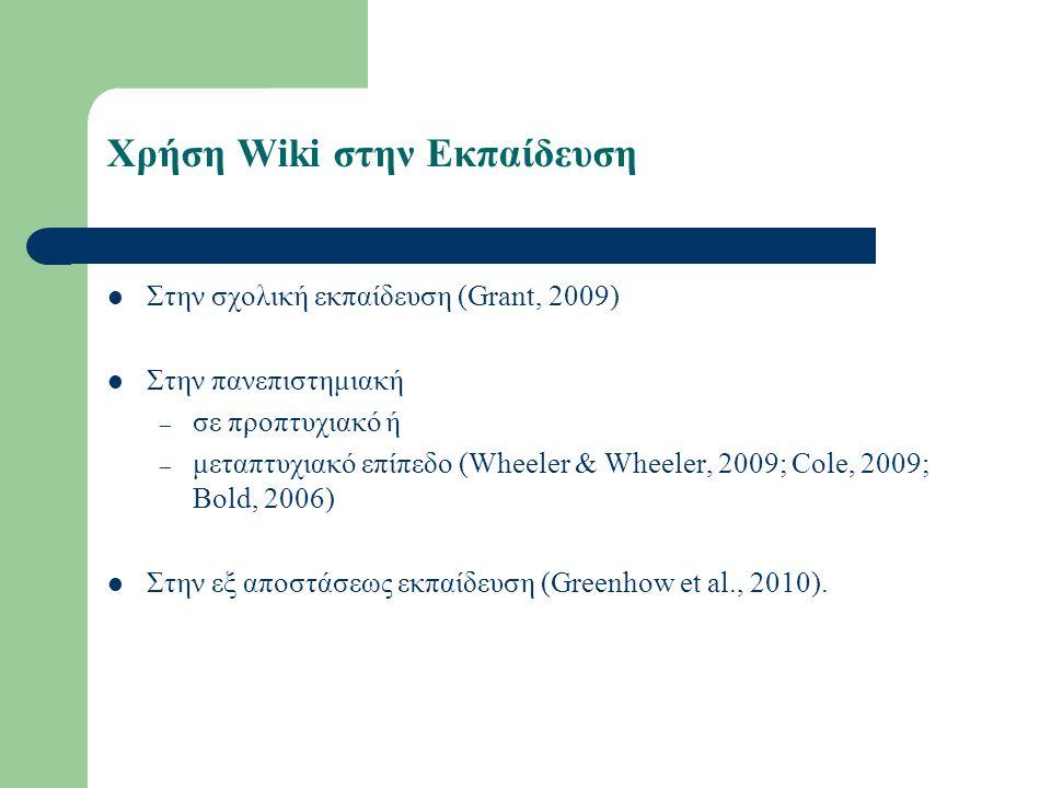 Χρήση Wiki στην Εκπαίδευση Στην σχολική εκπαίδευση (Grant, 2009) Στην πανεπιστημιακή – σε προπτυχιακό ή – μεταπτυχιακό επίπεδο (Wheeler & Wheeler, 2009; Cole, 2009; Bold, 2006) Στην εξ αποστάσεως εκπαίδευση (Greenhow et al., 2010).
