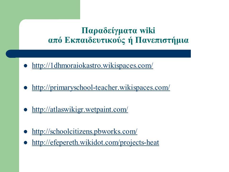 Παραδείγματα wiki από Eκπαιδευτικούς ή Πανεπιστήμια http://1dhmoraiokastro.wikispaces.com/ http://primaryschool-teacher.wikispaces.com/ http://atlaswikigr.wetpaint.com/ http://schoolcitizens.pbworks.com/ http://efepereth.wikidot.com/projects-heat