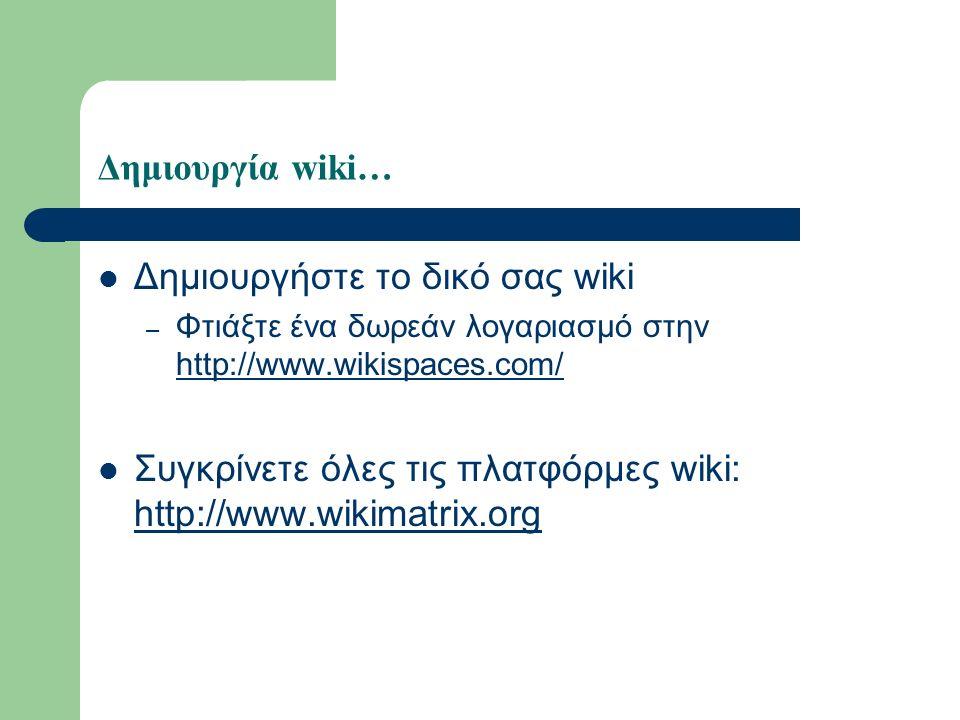 Δημιουργία wiki… Δημιουργήστε το δικό σας wiki – Φτιάξτε ένα δωρεάν λογαριασμό στην http://www.wikispaces.com/ http://www.wikispaces.com/ Συγκρίνετε όλες τις πλατφόρμες wiki: http://www.wikimatrix.org http://www.wikimatrix.org
