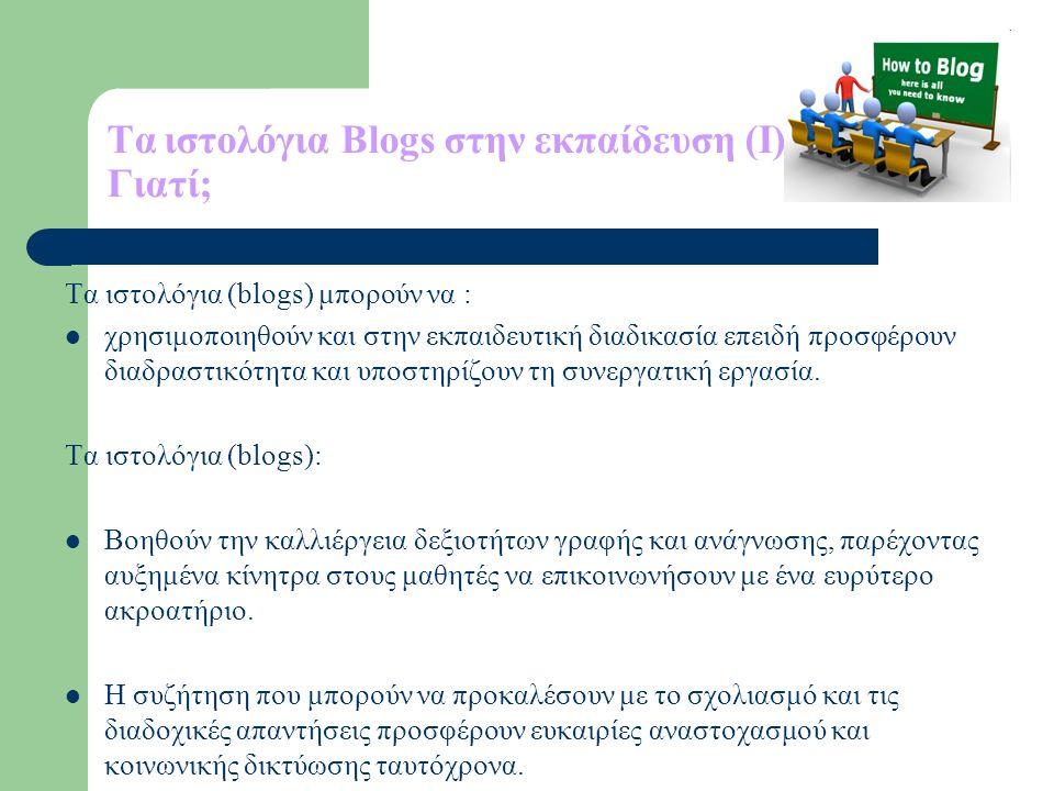 Tα ιστολόγια Blogs στην εκπαίδευση (Ι) Γιατί; Τα ιστολόγια (blogs) μπορούν να : χρησιμοποιηθούν και στην εκπαιδευτική διαδικασία επειδή προσφέρουν διαδραστικότητα και υποστηρίζουν τη συνεργατική εργασία.