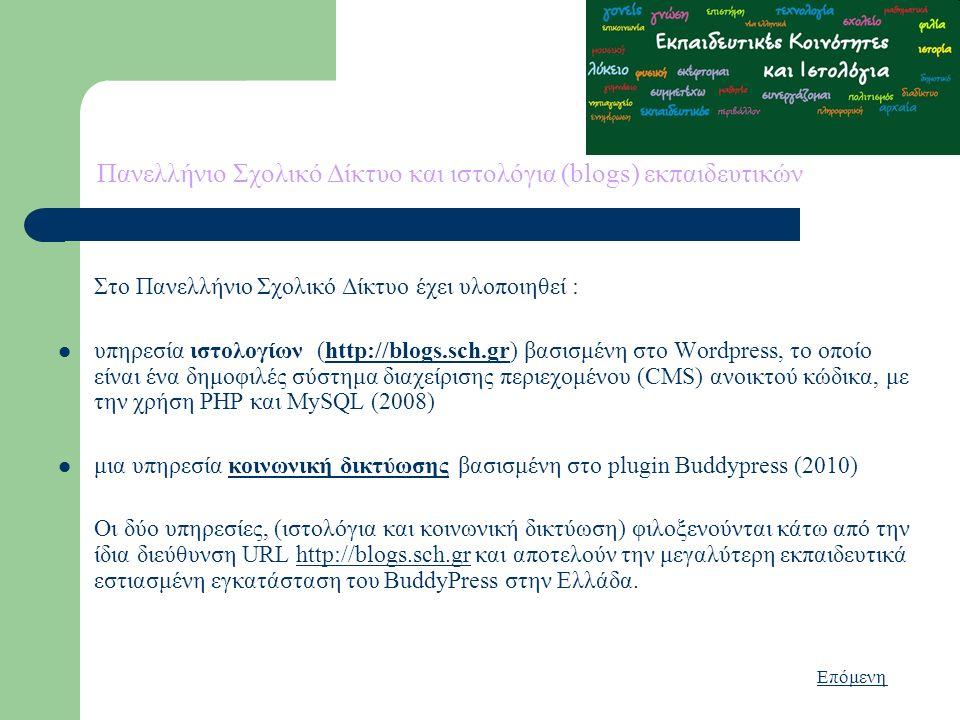 Πανελλήνιο Σχολικό Δίκτυο και ιστολόγια (blogs) εκπαιδευτικών Στο Πανελλήνιο Σχολικό Δίκτυο έχει υλοποιηθεί : υπηρεσία ιστολογίων (http://blogs.sch.gr) βασισμένη στο Wordpress, το οποίο είναι ένα δημοφιλές σύστημα διαχείρισης περιεχομένου (CMS) ανοικτού κώδικα, με την χρήση PHP και MySQL (2008)http://blogs.sch.gr μια υπηρεσία κοινωνική δικτύωσης βασισμένη στο plugin Buddypress (2010)κοινωνική δικτύωσης Οι δύο υπηρεσίες, (ιστολόγια και κοινωνική δικτύωση) φιλοξενούνται κάτω από την ίδια διεύθυνση URL http://blogs.sch.gr και αποτελούν την μεγαλύτερη εκπαιδευτικά εστιασμένη εγκατάσταση του BuddyPress στην Ελλάδα.http://blogs.sch.gr Επόμενη