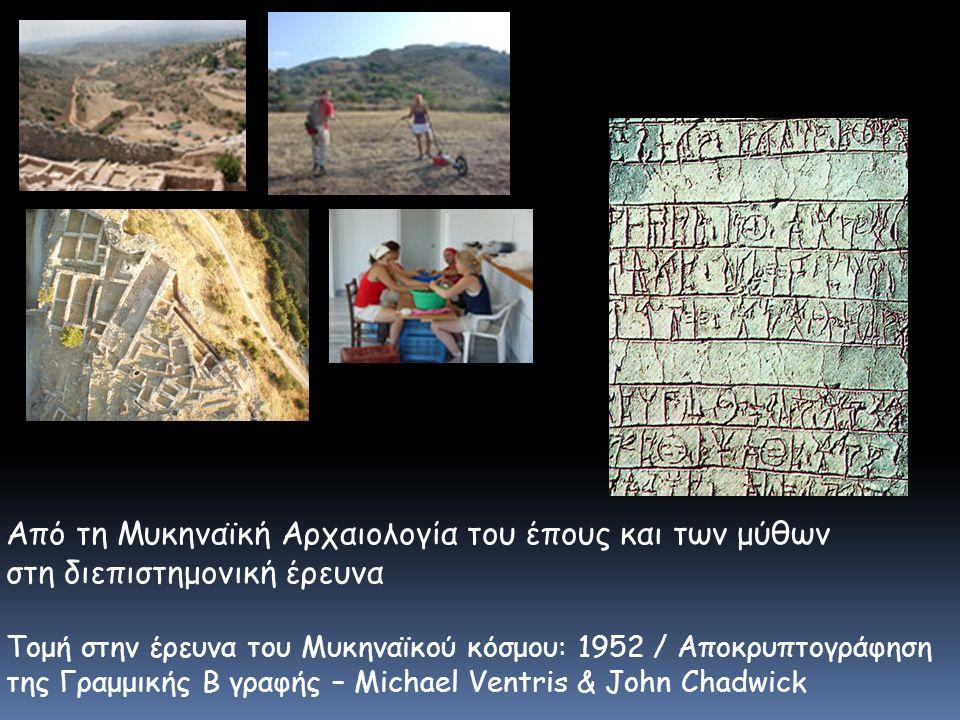 Από τη Μυκηναϊκή Αρχαιολογία του έπους και των μύθων στη διεπιστημονική έρευνα Τομή στην έρευνα του Μυκηναϊκού κόσμου: 1952 / Aποκρυπτογράφηση της Γραμμικής Β γραφής – Michael Ventris & John Chadwick