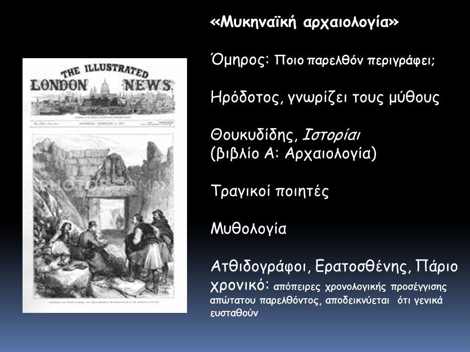 «Μυκηναϊκή αρχαιολογία» Όμηρος: Ποιο παρελθόν περιγράφει; Ηρόδοτος, γνωρίζει τους μύθους Θουκυδίδης, Ιστορίαι (βιβλίο Α: Αρχαιολογία) Τραγικοί ποιητές Μυθολογία Ατθιδογράφοι, Ερατοσθένης, Πάριο χρονικό: απόπειρες χρονολογικής προσέγγισης απώτατου παρελθόντος, αποδεικνύεται ότι γενικά ευσταθούν