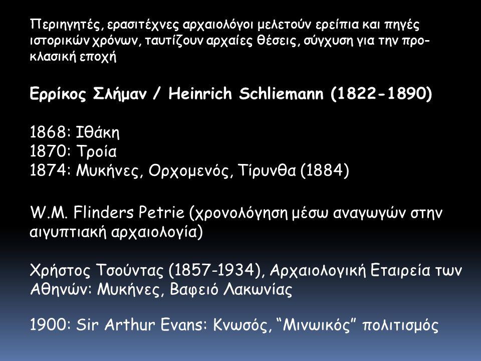 Περιηγητές, ερασιτέχνες αρχαιολόγοι μελετούν ερείπια και πηγές ιστορικών χρόνων, ταυτίζουν αρχαίες θέσεις, σύγχυση για την προ- κλασική εποχή Ερρίκος Σλήμαν / Heinrich Schliemann (1822-1890) 1868: Ιθάκη 1870: Τροία 1874: Μυκήνες, Ορχομενός, Τίρυνθα (1884) W.M.