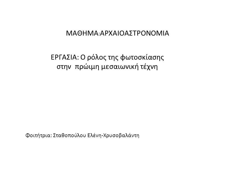 ΜΑΘΗΜΑ : ΑΡΧΑΙΟΑΣΤΡΟΝΟΜΙΑ ΕΡΓΑΣΙΑ: O ρόλος της φωτοσκίασης στην πρώιμη μεσαιωνική τέχνη Φοιτήτρια: Σταθοπούλου Ελένη-Χρυσοβαλάντη
