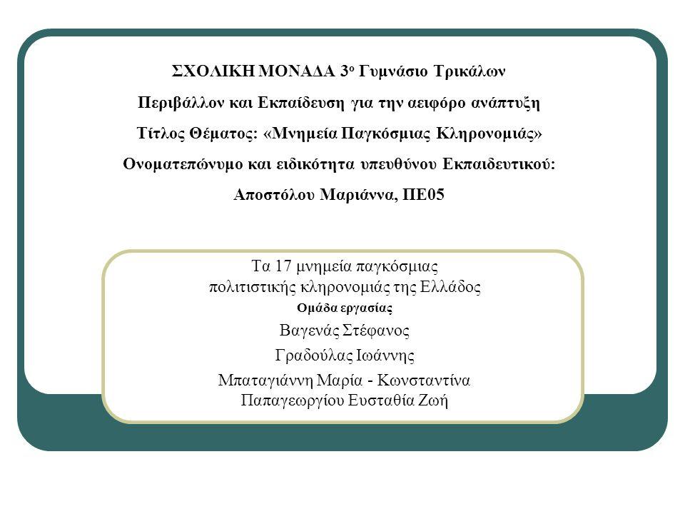 ΣΧΟΛΙΚΗ ΜΟΝΑΔΑ 3 ο Γυμνάσιο Τρικάλων Περιβάλλον και Εκπαίδευση για την αειφόρο ανάπτυξη Τίτλος Θέματος: «Μνημεία Παγκόσμιας Κληρονομιάς» Ονοματεπώνυμο και ειδικότητα υπευθύνου Εκπαιδευτικού: Αποστόλου Μαριάννα, ΠΕ05 Τα 17 μνημεία παγκόσμιας πολιτιστικής κληρονομιάς της Ελλάδος Ομάδα εργασίας Βαγενάς Στέφανος Γραδούλας Ιωάννης Μπαταγιάννη Μαρία - Κωνσταντίνα Παπαγεωργίου Ευσταθία Ζωή