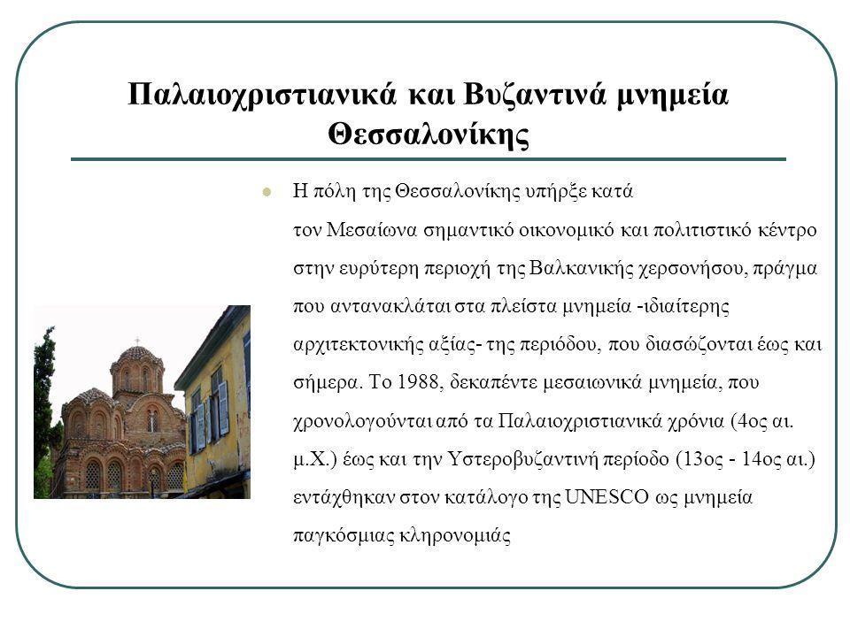 Παλαιοχριστιανικά και Βυζαντινά μνημεία Θεσσαλονίκης Η πόλη της Θεσσαλονίκης υπήρξε κατά τον Μεσαίωνα σημαντικό οικονομικό και πολιτιστικό κέντρο στην ευρύτερη περιοχή της Βαλκανικής χερσονήσου, πράγμα που αντανακλάται στα πλείστα μνημεία -ιδιαίτερης αρχιτεκτονικής αξίας- της περιόδου, που διασώζονται έως και σήμερα.