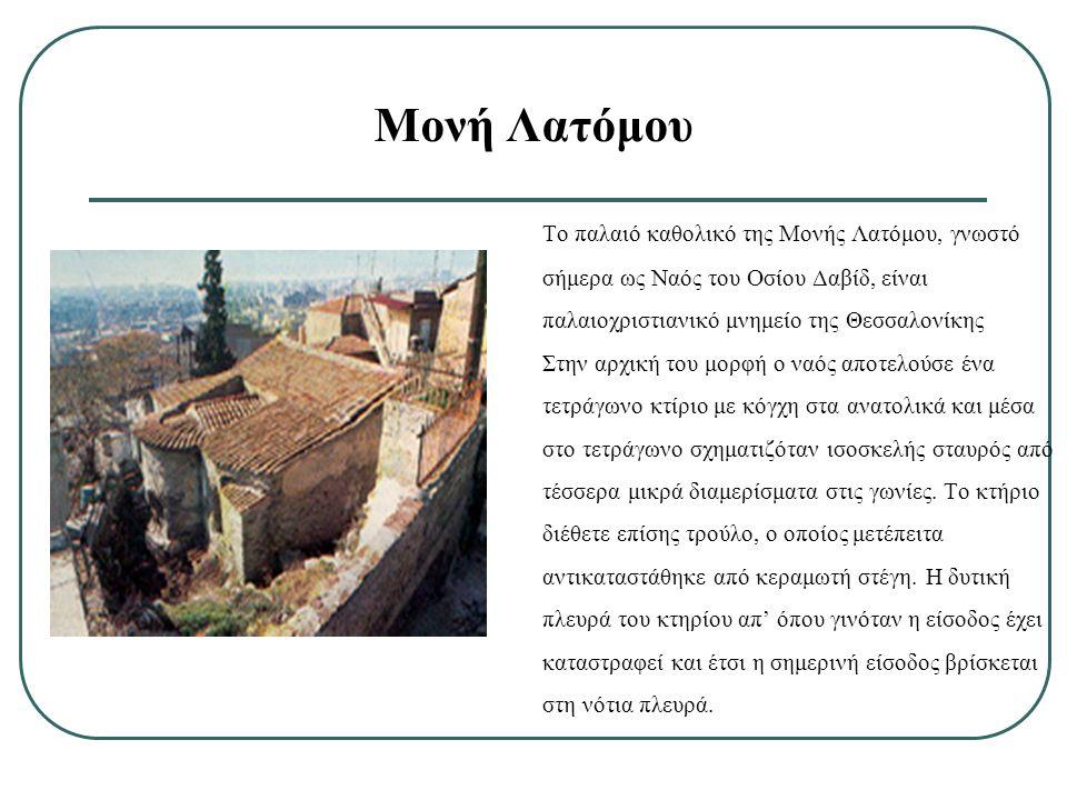 Τo παλαιό καθολικό της Μονής Λατόμου, γνωστό σήμερα ως Ναός του Οσίου Δαβίδ, είναι παλαιοχριστιανικό μνημείο της Θεσσαλονίκης Στην αρχική του μορφή ο ναός αποτελούσε ένα τετράγωνο κτίριο με κόγχη στα ανατολικά και μέσα στο τετράγωνο σχηματιζόταν ισοσκελής σταυρός από τέσσερα μικρά διαμερίσματα στις γωνίες.