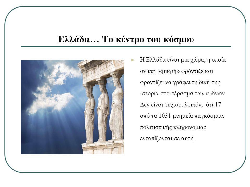 Ελλάδα… Το κέντρο του κόσμου Η Ελλάδα είναι μια χώρα, η οποία αν και «μικρή» φρόντιζε και φροντίζει να γράφει τη δική της ιστορία στο πέρασμα των αιώνων.