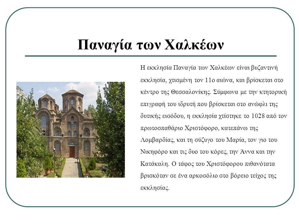 Η εκκλησία Παναγία των Χαλκέων είναι βυζαντινή εκκλησία, χτισμένη τον 11ο αιώνα, και βρίσκεται στο κέντρο της Θεσσαλονίκης. Σύμφωνα με την κτητορική ε
