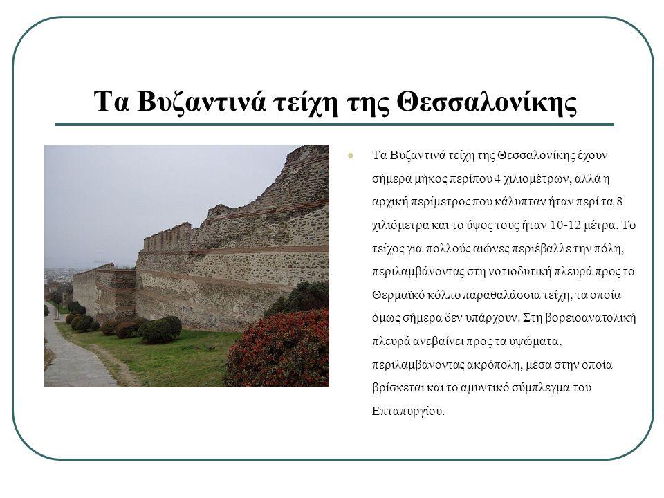 Τα Βυζαντινά τείχη της Θεσσαλονίκης έχουν σήμερα μήκος περίπου 4 χιλιομέτρων, αλλά η αρχική περίμετρος που κάλυπταν ήταν περί τα 8 χιλιόμετρα και το ύψος τους ήταν 10-12 μέτρα.
