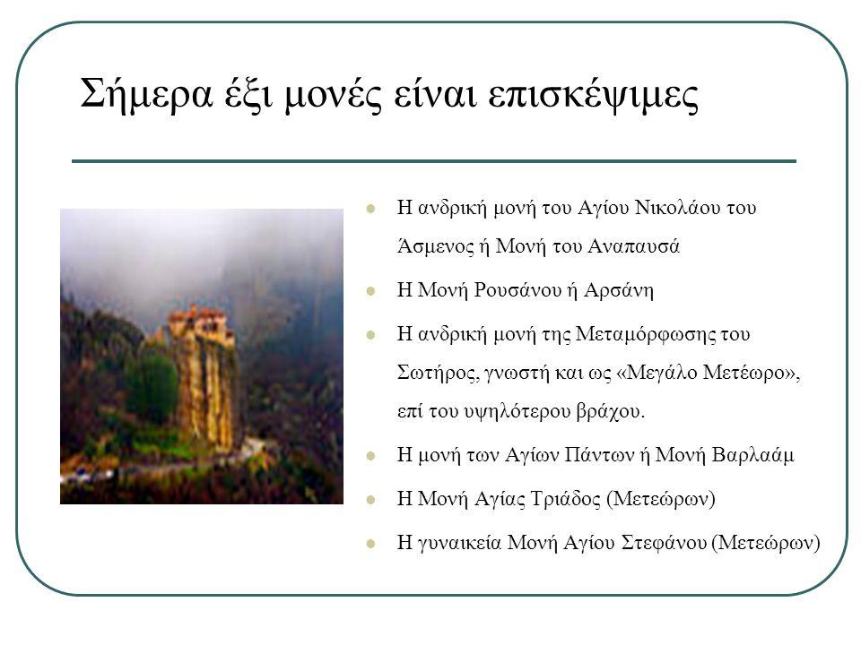 Σήμερα έξι μονές είναι επισκέψιμες Η ανδρική μονή του Αγίου Νικολάου του Άσμενος ή Μονή του Αναπαυσά Η Μονή Ρουσάνου ή Αρσάνη Η ανδρική μονή της Μεταμόρφωσης του Σωτήρος, γνωστή και ως «Μεγάλο Μετέωρο», επί του υψηλότερου βράχου.
