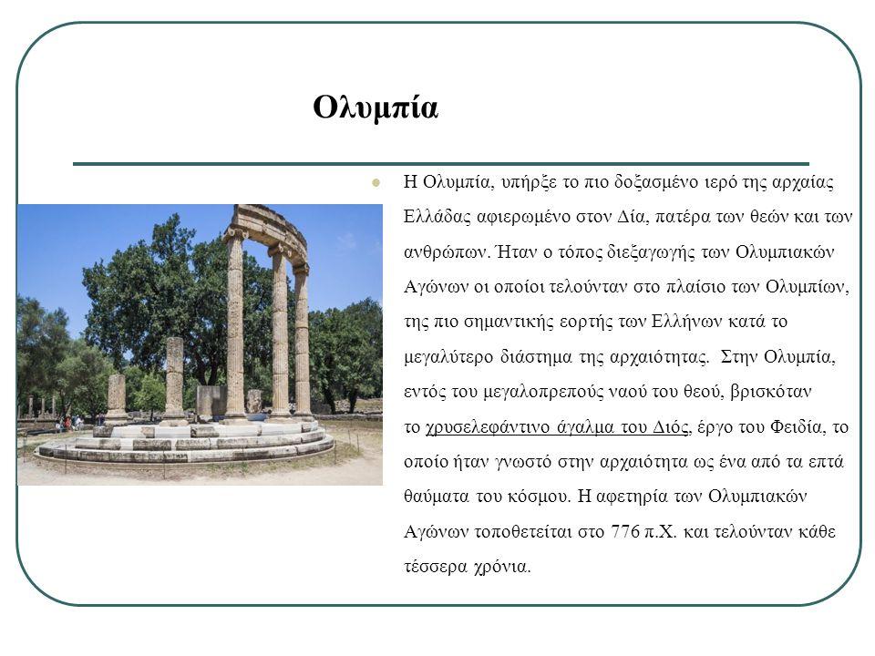 Ολυμπία Η Ολυμπία, υπήρξε το πιο δοξασμένο ιερό της αρχαίας Ελλάδας αφιερωμένο στον Δία, πατέρα των θεών και των ανθρώπων. Ήταν ο τόπος διεξαγωγής των
