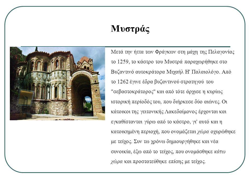 Μυστράς Μετά την ήττα των Φράγκων στη μάχη της Πελαγονίας το 1259, το κάστρο του Μυστρά παραχωρήθηκε στο Βυζαντινό αυτοκράτορα Μιχαήλ Η' Παλαιολόγο. Α
