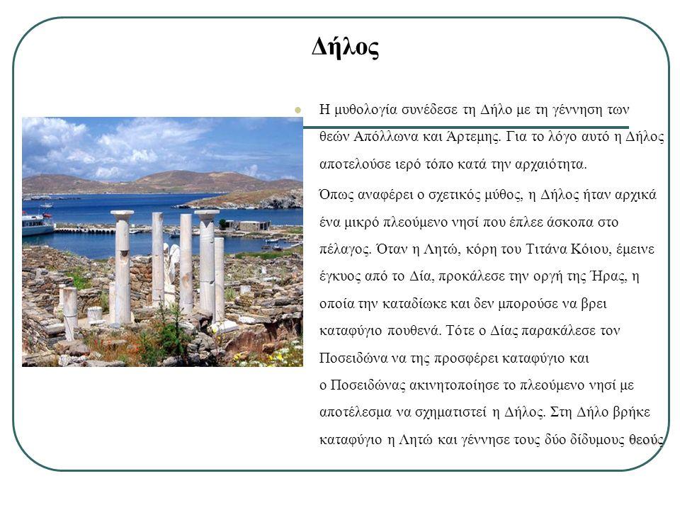 Δήλος H μυθολογία συνέδεσε τη Δήλο με τη γέννηση των θεών Απόλλωνα και Άρτεμης. Για το λόγο αυτό η Δήλος αποτελούσε ιερό τόπο κατά την αρχαιότητα. θεο