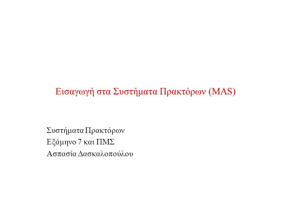 Εισαγωγή στα Συστήματα Πρακτόρων (MAS) Συστήματα Πρακτόρων Εξάμηνο 7 και ΠΜΣ Ασπασία Δασκαλοπούλου