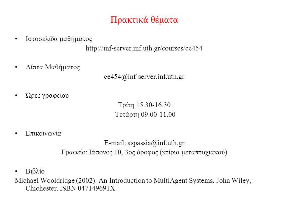 Πρακτικά θέματα Ιστοσελίδα μαθήματος http://inf-server.inf.uth.gr/courses/ce454 Λίστα Μαθήματος ce454@inf-server.inf.uth.gr Ώρες γραφείου Τρίτη 15.30-16.30 Τετάρτη 09.00-11.00 Επικοινωνία E-mail: aspassia@inf.uth.gr Γραφείο: Ιάσονος 10, 3ος όροφος (κτίριο μεταπτυχιακού) Βιβλίο Michael Wooldridge (2002).