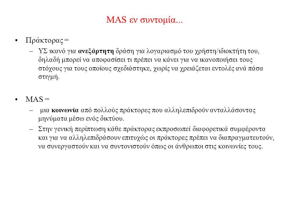 MAS εν συντομία... Πράκτορας = –ΥΣ ικανό για ανεξάρτητη δράση για λογαριασμό του χρήστη/ιδιοκτήτη του, δηλαδή μπορεί να αποφασίσει τι πρέπει να κάνει