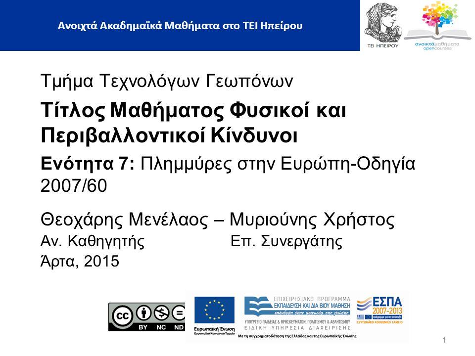 Τμήμα Τεχνολόγων Γεωπόνων Τίτλος Μαθήματος Φυσικοί και Περιβαλλοντικοί Κίνδυνοι Ενότητα 7: Πλημμύρες στην Ευρώπη-Οδηγία 2007/60 Θεοχάρης Μενέλαος – Μυριούνης Χρήστος Αν.