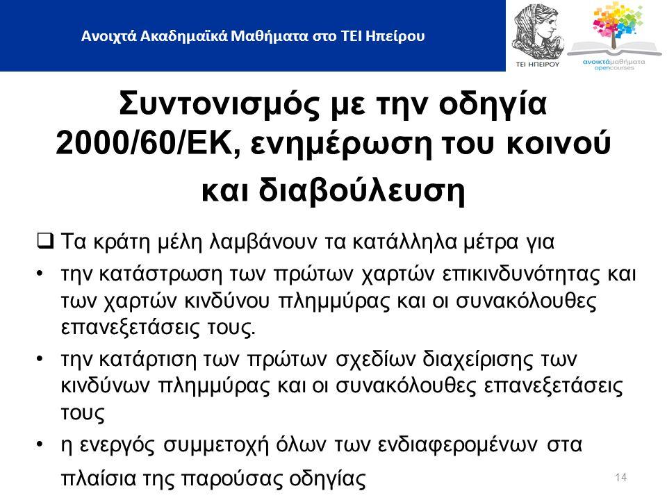 14 Ανοιχτά Ακαδημαϊκά Μαθήματα στο ΤΕΙ Ηπείρου Συντονισμός με την οδηγία 2000/60/ΕΚ, ενημέρωση του κοινού και διαβούλευση  Τα κράτη μέλη λαμβάνουν τα κατάλληλα μέτρα για την κατάστρωση των πρώτων χαρτών επικινδυνότητας και των χαρτών κινδύνου πλημμύρας και οι συνακόλουθες επανεξετάσεις τους.