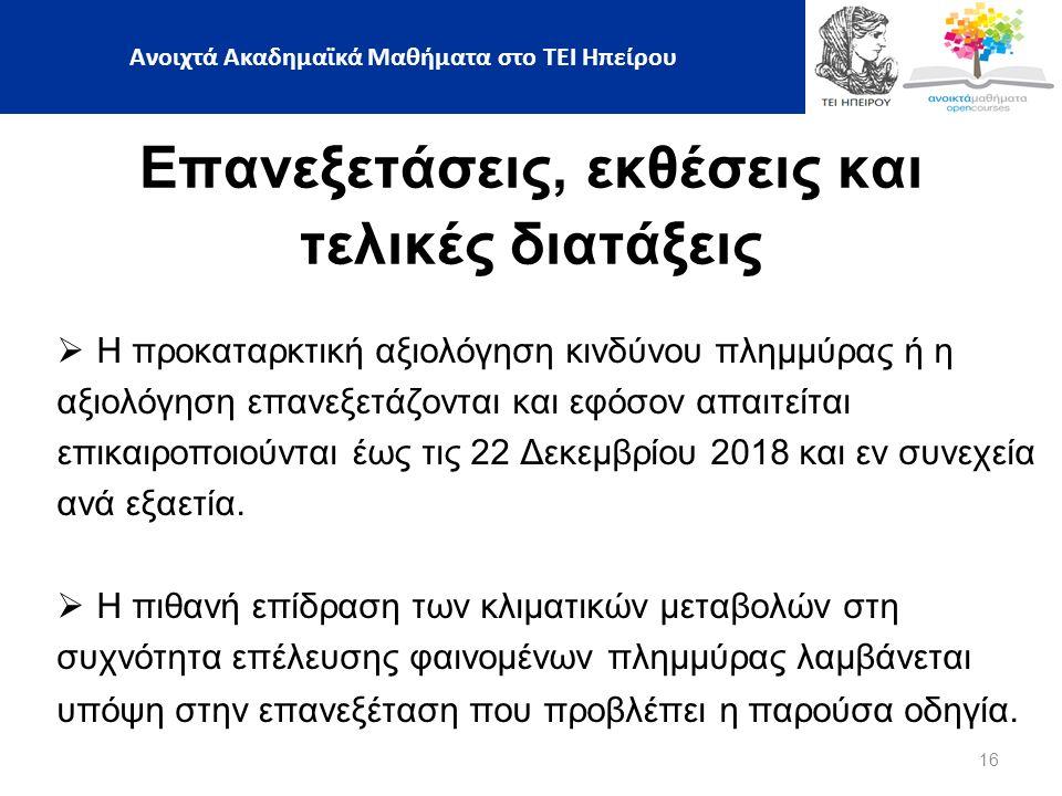 16 Ανοιχτά Ακαδημαϊκά Μαθήματα στο ΤΕΙ Ηπείρου Επανεξετάσεις, εκθέσεις και τελικές διατάξεις  Η προκαταρκτική αξιολόγηση κινδύνου πλημμύρας ή η αξιολόγηση επανεξετάζονται και εφόσον απαιτείται επικαιροποιούνται έως τις 22 Δεκεμβρίου 2018 και εν συνεχεία ανά εξαετία.