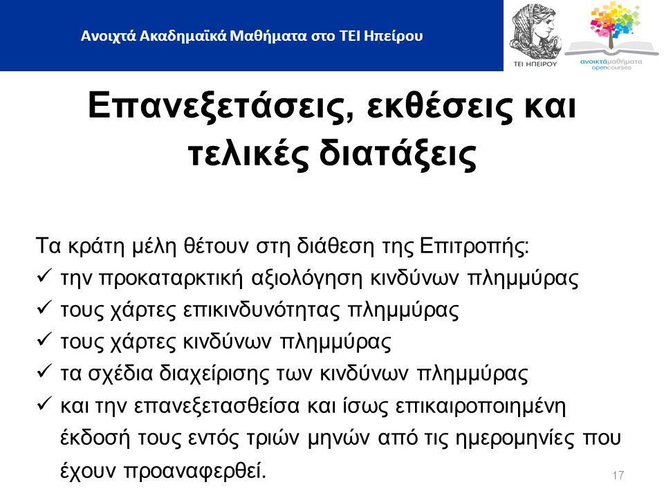 17 Ανοιχτά Ακαδημαϊκά Μαθήματα στο ΤΕΙ Ηπείρου Επανεξετάσεις, εκθέσεις και τελικές διατάξεις Τα κράτη μέλη θέτουν στη διάθεση της Επιτροπής: την προκαταρκτική αξιολόγηση κινδύνων πλημμύρας τους χάρτες επικινδυνότητας πλημμύρας τους χάρτες κινδύνων πλημμύρας τα σχέδια διαχείρισης των κινδύνων πλημμύρας και την επανεξετασθείσα και ίσως επικαιροποιημένη έκδοσή τους εντός τριών μηνών από τις ημερομηνίες που έχουν προαναφερθεί.