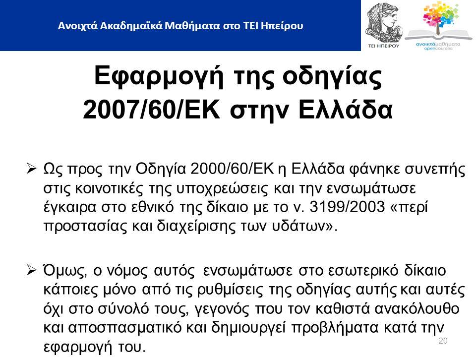 20 Ανοιχτά Ακαδημαϊκά Μαθήματα στο ΤΕΙ Ηπείρου Εφαρμογή της οδηγίας 2007/60/ΕΚ στην Ελλάδα  Ως προς την Οδηγία 2000/60/ΕΚ η Ελλάδα φάνηκε συνεπής στις κοινοτικές της υποχρεώσεις και την ενσωμάτωσε έγκαιρα στο εθνικό της δίκαιο με το ν.
