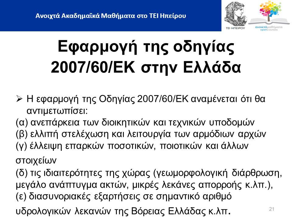 21 Ανοιχτά Ακαδημαϊκά Μαθήματα στο ΤΕΙ Ηπείρου Εφαρμογή της οδηγίας 2007/60/ΕΚ στην Ελλάδα  Η εφαρμογή της Οδηγίας 2007/60/ΕΚ αναμένεται ότι θα αντιμετωπίσει: (α) ανεπάρκεια των διοικητικών και τεχνικών υποδομών (β) ελλιπή στελέχωση και λειτουργία των αρμόδιων αρχών (γ) έλλειψη επαρκών ποσοτικών, ποιοτικών και άλλων στοιχείων (δ) τις ιδιαιτερότητες της χώρας (γεωμορφολογική διάρθρωση, μεγάλο ανάπτυγμα ακτών, μικρές λεκάνες απορροής κ.λπ.), (ε) διασυνοριακές εξαρτήσεις σε σημαντικό αριθμό υδρολογικών λεκανών της Βόρειας Ελλάδας κ.λπ.