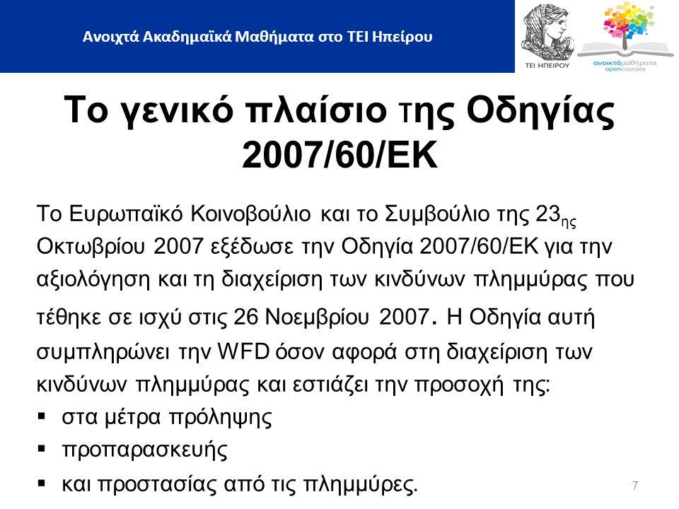 7 Ανοιχτά Ακαδημαϊκά Μαθήματα στο ΤΕΙ Ηπείρου Το γενικό πλαίσιο της Οδηγίας 2007/60/ΕΚ Το Ευρωπαϊκό Κοινοβούλιο και το Συμβούλιο της 23 ης Οκτωβρίου 2007 εξέδωσε την Οδηγία 2007/60/EK για την αξιολόγηση και τη διαχείριση των κινδύνων πλημμύρας που τέθηκε σε ισχύ στις 26 Νοεμβρίου 2007.