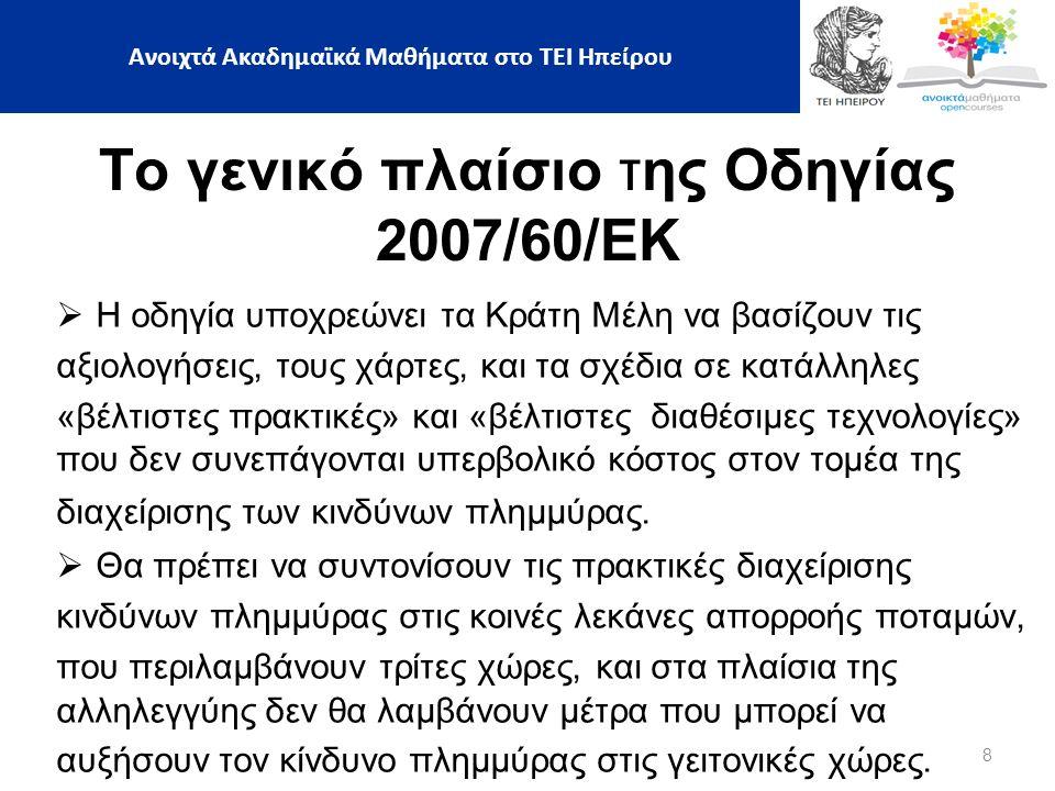 8 Ανοιχτά Ακαδημαϊκά Μαθήματα στο ΤΕΙ Ηπείρου Το γενικό πλαίσιο της Οδηγίας 2007/60/ΕΚ  Η οδηγία υποχρεώνει τα Κράτη Μέλη να βασίζουν τις αξιολογήσεις, τους χάρτες, και τα σχέδια σε κατάλληλες «βέλτιστες πρακτικές» και «βέλτιστες διαθέσιμες τεχνολογίες» που δεν συνεπάγονται υπερβολικό κόστος στον τομέα της διαχείρισης των κινδύνων πλημμύρας.