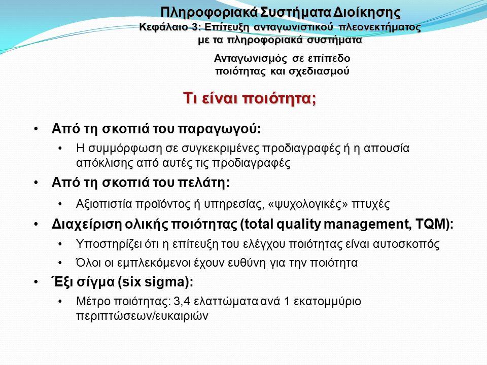 Τι είναι ποιότητα; Ανταγωνισμός σε επίπεδο ποιότητας και σχεδιασμού Από τη σκοπιά του παραγωγού: Η συμμόρφωση σε συγκεκριμένες προδιαγραφές ή η απουσία απόκλισης από αυτές τις προδιαγραφές Από τη σκοπιά του πελάτη: Αξιοπιστία προϊόντος ή υπηρεσίας, «ψυχολογικές» πτυχές Διαχείριση ολικής ποιότητας (total quality management, TQM): Υποστηρίζει ότι η επίτευξη του ελέγχου ποιότητας είναι αυτοσκοπός Όλοι οι εμπλεκόμενοι έχουν ευθύνη για την ποιότητα Έξι σίγμα (six sigma): Μέτρο ποιότητας: 3,4 ελαττώματα ανά 1 εκατομμύριο περιπτώσεων/ευκαιριών Πληροφοριακά Συστήματα Διοίκησης Κεφάλαιο 3: Επίτευξη ανταγωνιστικού πλεονεκτήματος με τα πληροφοριακά συστήματα