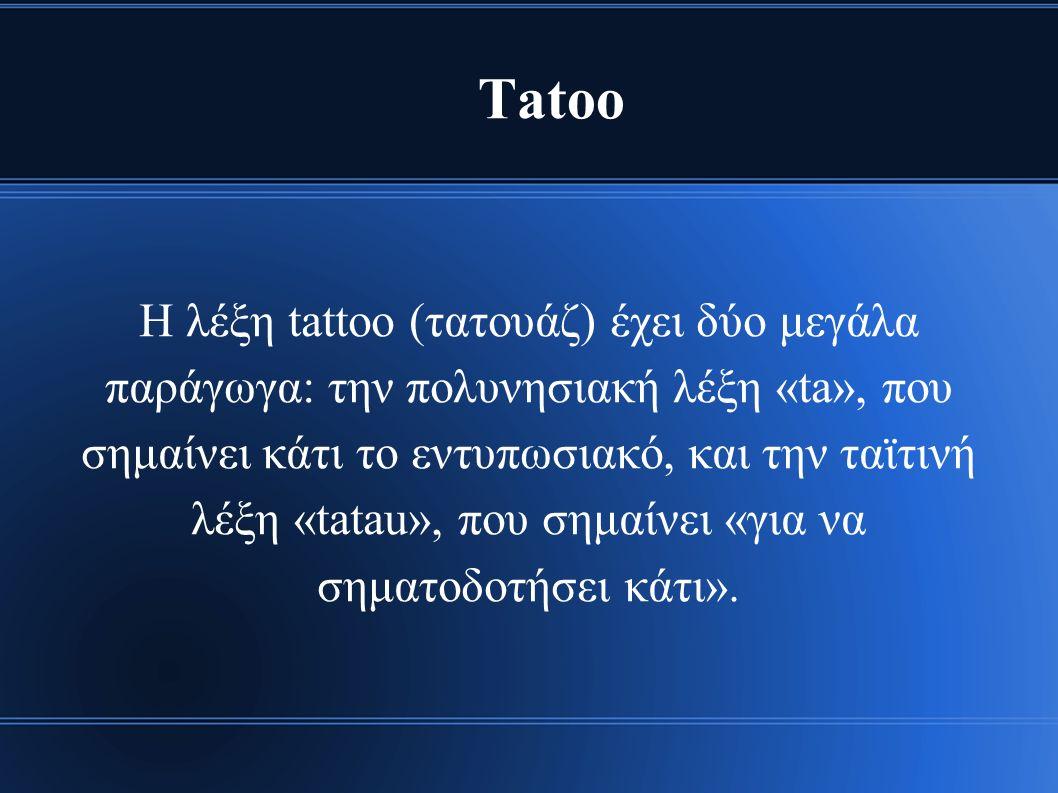 Tatoo H λέξη tattoo (τατουάζ) έχει δύο μεγάλα παράγωγα: την πολυνησιακή λέξη «ta», που σημαίνει κάτι το εντυπωσιακό, και την ταϊτινή λέξη «tatau», που