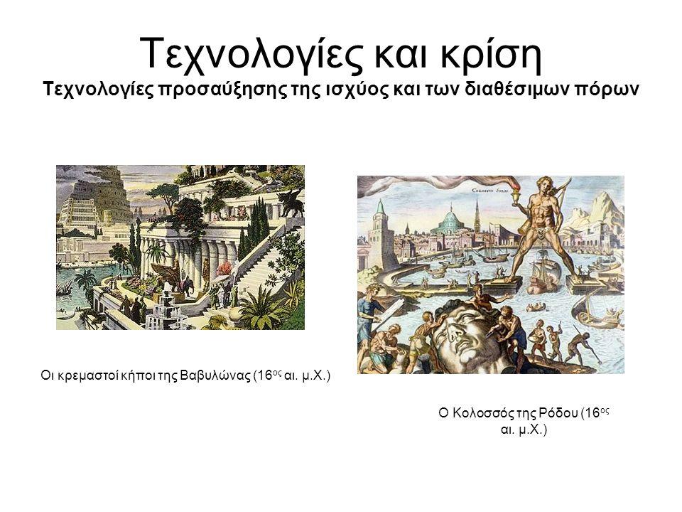 Τεχνολογίες και κρίση Τεχνολογίες προσαύξησης της ισχύος και των διαθέσιμων πόρων Οι κρεμαστοί κήποι της Βαβυλώνας (16 ος αι.