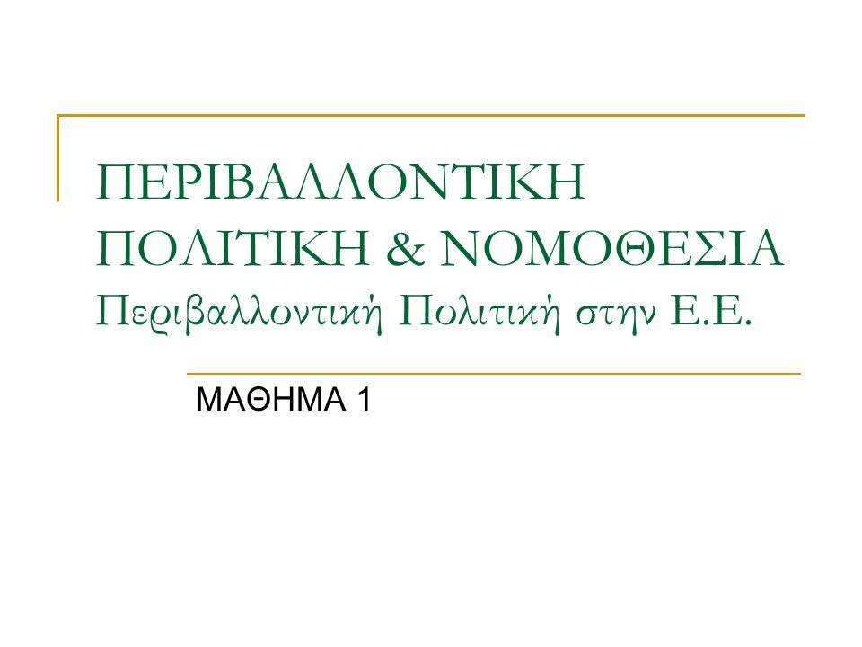 ΠΕΡΙΒΑΛΛΟΝΤΙΚΗ ΠΟΛΙΤΙΚΗ & ΝΟΜΟΘΕΣΙΑ Περιβαλλοντική Πολιτική στην Ε.Ε. ΜΑΘΗΜΑ 1