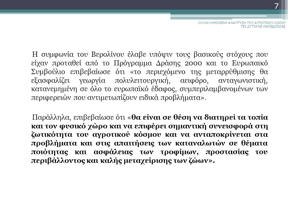 ΟΛΟΚΛΗΡΩΜΕΝΗ ΑΝΑΠΤΥΞΗ ΤΟΥ ΑΓΡΟΤΙΚΟΥ ΧΩΡΟΥ ΤΕΙ ΔΥΤΙΚΗΣ ΜΑΚΕΔΟΝΙΑΣ 7 Η συμφωνία του Βερολίνου έλαβε υπόψιν τους βασικούς στόχους που είχαν προταθεί από το Πρόγραμμα Δράσης 2000 και το Ευρωπαικό Συμβούλιο επιβεβαίωσε ότι «το περιεχόμενο της μεταρρύθμισης θα εξασφαλίζει γεωργία πολυλειτουργική, αειφόρο, ανταγωνιστική, κατανεμημένη σε όλο το ευρωπαϊκό έδαφος, συμπεριλαμβανομένων των περιφερειών που αντιμετωπίζουν ειδικά προβλήματα».
