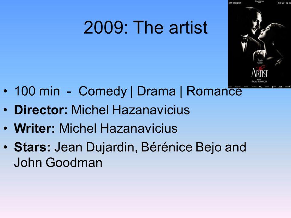 2009: The artist 100 min - Comedy | Drama | Romance Director: Michel Hazanavicius Writer: Michel Hazanavicius Stars: Jean Dujardin, Bérénice Bejo and
