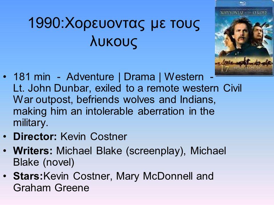 1990:Χορευοντας με τους λυκους 181 min - Adventure | Drama | Western - Lt. John Dunbar, exiled to a remote western Civil War outpost, befriends wolves