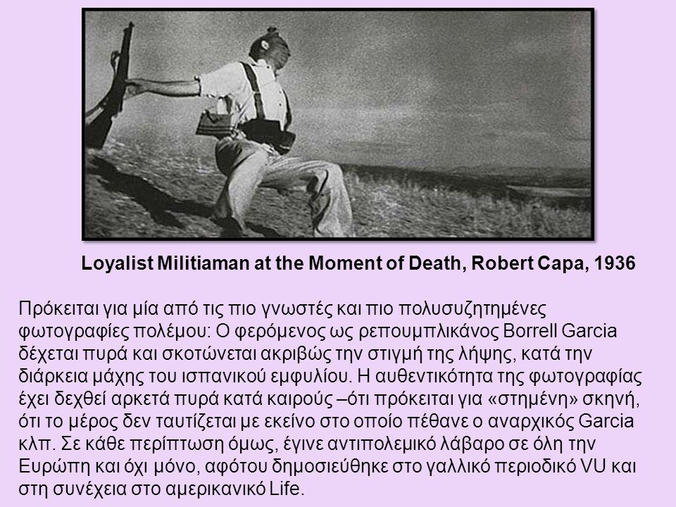 Loyalist Militiaman at the Moment of Death, Robert Capa, 1936 Πρόκειται για μία από τις πιο γνωστές και πιο πολυσυζητημένες φωτογραφίες πολέμου: Ο φερόμενος ως ρεπουμπλικάνος Borrell Garcia δέχεται πυρά και σκοτώνεται ακριβώς την στιγμή της λήψης, κατά την διάρκεια μάχης του ισπανικού εμφυλίου.